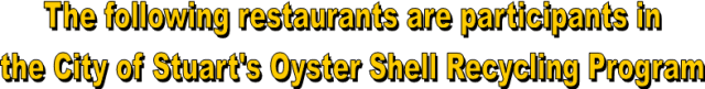 The following restaurants are participants in the City of Stuarts Oyster Shell Recycling Program